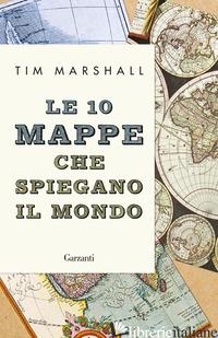10 MAPPE CHE SPIEGANO IL MONDO. NUOVA EDIZ. (LE) - MARSHALL TIM
