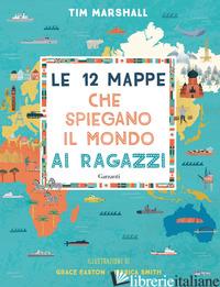 12 MAPPE CHE SPIEGANO IL MONDO AI RAGAZZI (LE) - MARSHALL TIM