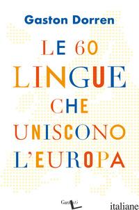 60 LINGUE CHE UNISCONO L'EUROPA (LE) - DORREN GASTON