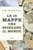 10 MAPPE CHE SPIEGANO IL MONDO (LE) - MARSHALL TIM