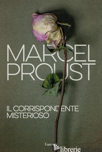 CORRISPONDENTE MISTERIOSO (IL) - PROUST MARCEL; FRAISSE L. (CUR.)