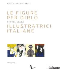 FIGURE PER DIRLO. STORIA DELLE ILLUSTRATRICI ITALIANE. EDIZ. A COLORI (LE) - PALLOTTINO PAOLA