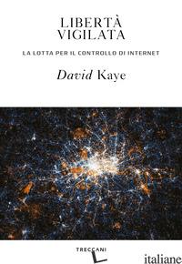 LIBERTA' VIGILATA. LA LOTTA PER IL CONTROLLO DI INTERNET - KAYE DAVID