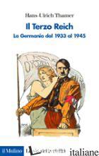 TERZO REICH. LA GERMANIA DAL 1933 AL 1945 (IL) - THAMER HANS-ULRICH