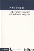LETTERATURA EUROPEA E MEDIOEVO VOLGARE - BOITANI PIERO
