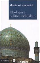 IDEOLOGIA E POLITICA NELL'ISLAM - CAMPANINI MASSIMO
