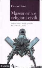 MASSONERIA E RELIGIONI CIVILI. CULTURA LAICA E LITURGIE POLITICHE FRA XVIII E XX - CONTI FULVIO