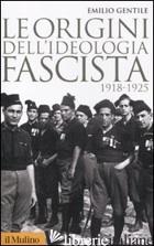 ORIGINI DELL'IDEOLOGIA FASCISTA (1918-1925) (LE) - GENTILE EMILIO