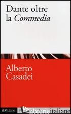 DANTE OLTRE LA «COMMEDIA» - CASADEI ALBERTO