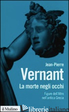 MORTE NEGLI OCCHI. FIGURE DELL'ALTRO NELL'ANTICA GRECIA (LA) - VERNANT JEAN-PIERRE