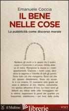 BENE NELLE COSE. LA PUBBLICITA' COME DISCORSO MORALE (IL) - COCCIA EMANUELE