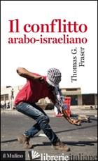 CONFLITTO ARABO-ISRAELIANO (IL) - FRASER THOMAS G.