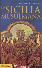 SICILIA MUSULMANA (LA) - VANOLI ALESSANDRO