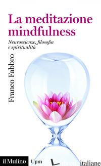 MEDITAZIONE MINDFULNESS. NEUROSCIENZE, FILOSOFIA E SPIRITUALITA' (LA) - FABBRO FRANCO