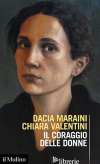 CORAGGIO DELLE DONNE (IL) - MARAINI DACIA; VALENTINI CHIARA