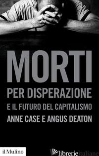 MORTI PER DISPERAZIONE E IL FUTURO DEL CAPITALISMO - CASE ANNE; DEATON ANGUS