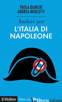 ANDARE PER L'ITALIA DI NAPOLEONE - BIANCHI PAOLA; MERLOTTI ANDREA