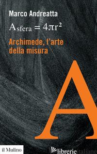 ARCHIMEDE, L'ARTE DELLA MISURA - ANDREATTA MARCO