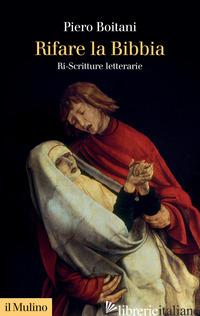 RIFARE LA BIBBIA. RI-SCRITTURE LETTERARIE - BOITANI PIERO