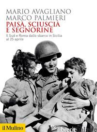 PAISA', SCIUSCIA' E SEGNORINE. IL SUD E ROMA DALLO SBARCO IN SICILIA AL 25 APRIL - AVAGLIANO MARIO; PALMIERI MARCO