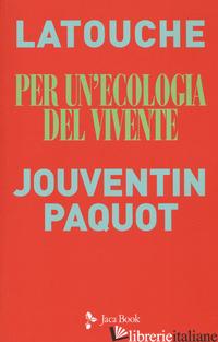 PER UN'ECOLOGIA DEL VIVENTE. SGUARDI INCROCIATI SUL COLLASSO IN ATTO - LATOUCHE SERGE; JOUVENTIN PIERRE; PAQUOT THIERRY