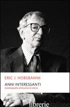 ANNI INTERESSANTI. AUTOBIOGRAFIA DI UNO STORICO - HOBSBAWM ERIC J.; LOTTI B. (CUR.)
