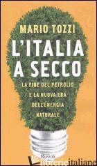 ITALIA A SECCO. LA FINE DEL PETROLIO E LA NUOVA ERA DELL'ENERGIA NATURALE (L') - TOZZI MARIO