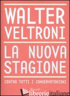 NUOVA STAGIONE. CONTRO TUTTI I CONSERVATORISMI (LA) - VELTRONI WALTER