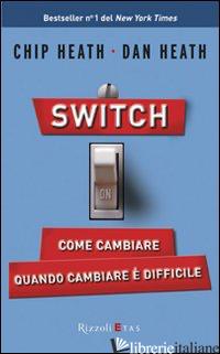 SWITCH ON. COME CAMBIARE QUANDO CAMBIARE E' DIFFICILE - HEATH CHIP; HEATH DAN