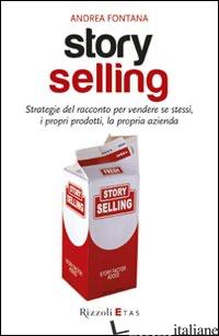 STORY SELLING. STRATEGIE DEL RACCONTO PER VENDERE SE STESSI, I PROPRI PRODOTTI,  - FONTANA ANDREA
