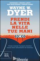 PRENDI LA VITA NELLE TUE MANI - DYER WAYNE W.