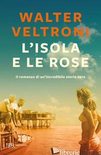 ISOLA E LE ROSE (L') - VELTRONI WALTER