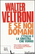 E SE NOI DOMANI. L'ITALIA E LA SINISTRA CHE VORREI - VELTRONI WALTER