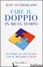 FARE IL DOPPIO IN META' TEMPO. PUNTARE AL SUCCESSO CON IL METODO SCRUM - SUTHERLAND JEFF