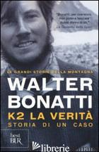 K2. LA VERITA'. STORIA DI UN CASO. EDIZ. ILLUSTRATA - BONATTI WALTER; PONTA A. (CUR.)