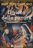 GIOCO DELLA PITTURA. STORIE, INTRECCI, INVENZIONI. EDIZ. ILLUSTRATA (IL) - DAVERIO PHILIPPE