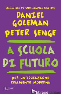 A SCUOLA DI FUTURO. PER UN'EDUCAZIONE REALMENTE MODERNA - GOLEMAN DANIEL; SENGE PETER M.