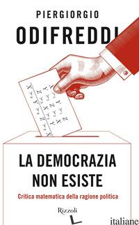 DEMOCRAZIA NON ESISTE. CRITICA MATEMATICA DELLA RAGIONE POLITICA (LA) - ODIFREDDI PIERGIORGIO