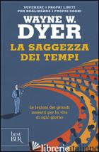 SAGGEZZA DEI TEMPI. LE VERITA' ETERNE NELLA VITA DI OGNI GIORNO (LA) - DYER WAYNE W.