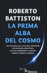 PRIMA ALBA DEL COSMO. DAL BIG BANG ALLA VITA NELL'UNIVERSO, L'AVVENTURA SCIENTIF - BATTISTON ROBERTO