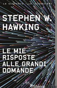 MIE RISPOSTE ALLE GRANDI DOMANDE (LE) - HAWKING STEPHEN