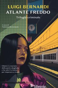 ATLANTE FREDDO. TRILOGIA CRIMINALE - BERNARDI LUIGI; DE LORENZIS T. (CUR.)
