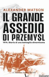 GRANDE ASSEDIO DI PRZEMYSL. 1914. STORIA DI UNA BATTAGLIA DIMENTICATA (IL) - WATSON ALEXANDER