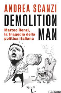 DEMOLITION MAN. MATTEO RENZI, LA TRAGEDIA DELLA POLITICA ITALIANA - SCANZI ANDREA