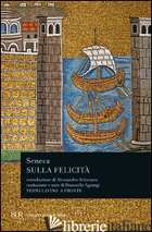 SULLA FELICITA'. TESTO LATINO A FRONTE - SENECA LUCIO ANNEO; AGONIGI D. (CUR.)