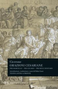 ORAZIONI CESARIANE. TESTO LATINO A FRONTE - CICERONE MARCO TULLIO; GASTI F. (CUR.)