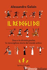 RE DEGLI DEI. ZEUS E LE DIVINITA' GRECHE: LE MERAVIGLIOSE STORIE DEL MONDO ANTIC - GELAIN ALESSANDRO
