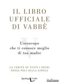 LIBRO UFFICIALE DI VABBE'. L'OROSCOPO CHE TI CONOSCE MEGLIO DI TUA MADRE. LA VER - AA.VV.