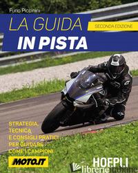 GUIDA IN PISTA. STRATEGIA, TECNICA E CONSIGLI PRATICI PER GUIDARE COME I CAMPION - PICCININI FURIO