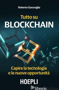 TUTTO SU BLOCKCHAIN. CAPIRE LA TECNOLOGIA E LE NUOVE OPPORTUNITA' - GARAVAGLIA ROBERTO